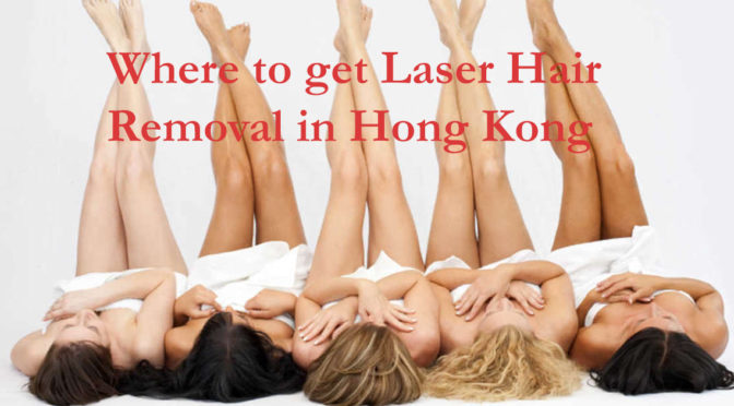 Where To Get Laser Hair Removal Hong Kong: My Experience